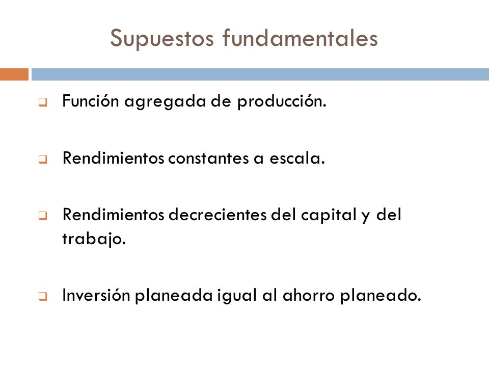 Supuestos fundamentales Función agregada de producción. Rendimientos constantes a escala. Rendimientos decrecientes del capital y del trabajo. Inversi