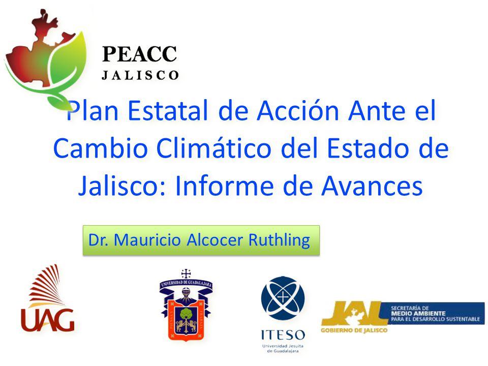 Plan Estatal de Acción Ante el Cambio Climático del Estado de Jalisco: Informe de Avances Dr. Mauricio Alcocer Ruthling