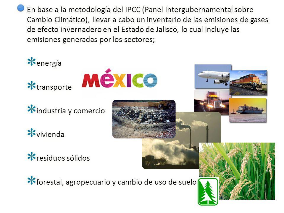 En base a la metodología del IPCC (Panel Intergubernamental sobre Cambio Climático), llevar a cabo un inventario de las emisiones de gases de efecto invernadero en el Estado de Jalisco, lo cual incluye las emisiones generadas por los sectores; energía transporte industria y comercio vivienda residuos sólidos forestal, agropecuario y cambio de uso de suelo En base a la metodología del IPCC (Panel Intergubernamental sobre Cambio Climático), llevar a cabo un inventario de las emisiones de gases de efecto invernadero en el Estado de Jalisco, lo cual incluye las emisiones generadas por los sectores; energía transporte industria y comercio vivienda residuos sólidos forestal, agropecuario y cambio de uso de suelo
