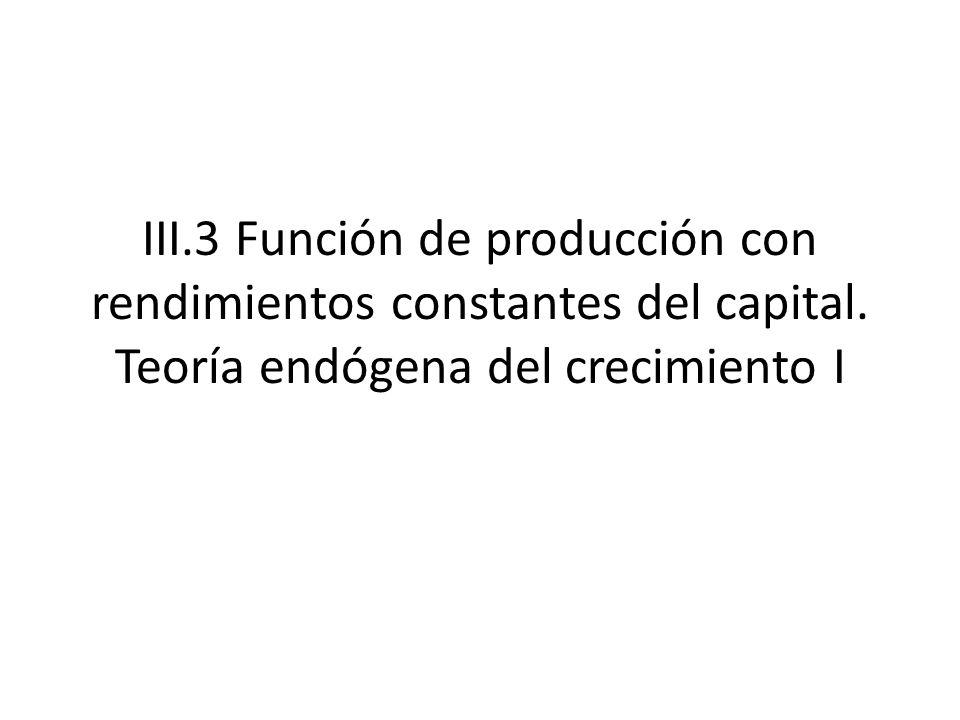 III.3 Función de producción con rendimientos constantes del capital. Teoría endógena del crecimiento I