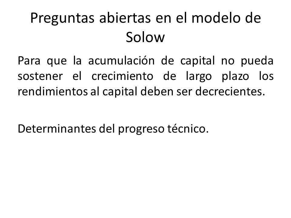Preguntas abiertas en el modelo de Solow Para que la acumulación de capital no pueda sostener el crecimiento de largo plazo los rendimientos al capita