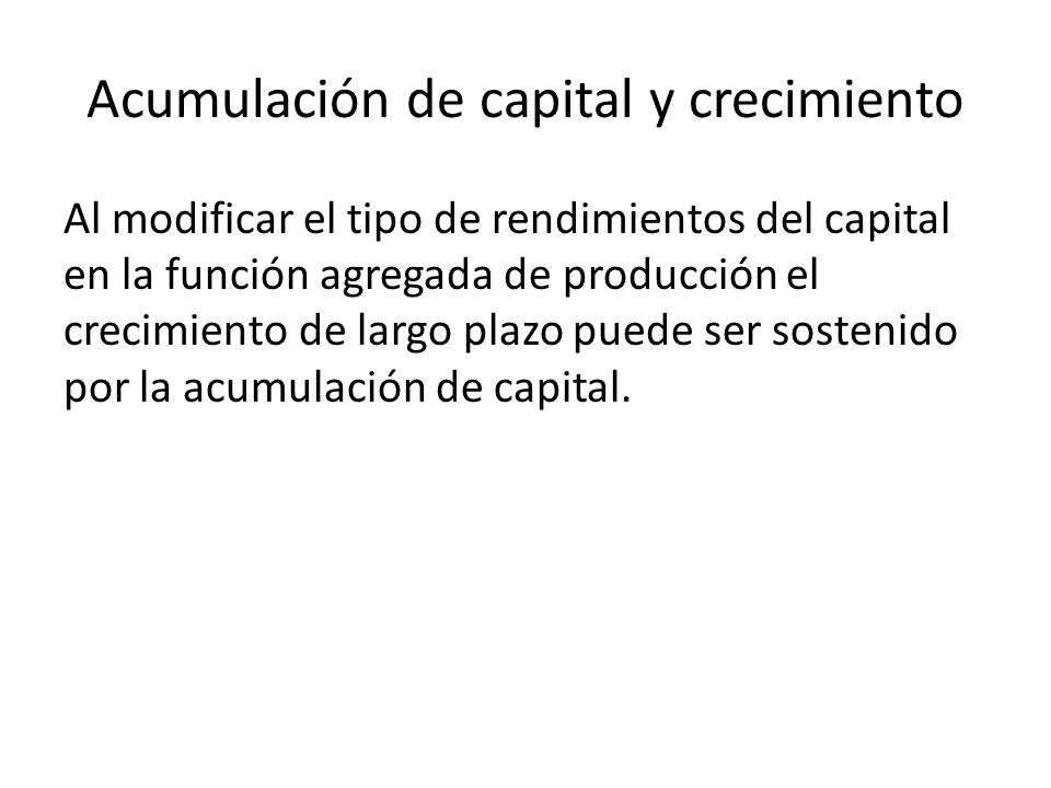 Acumulación de capital y crecimiento Al modificar el tipo de rendimientos del capital en la función agregada de producción el crecimiento de largo pla