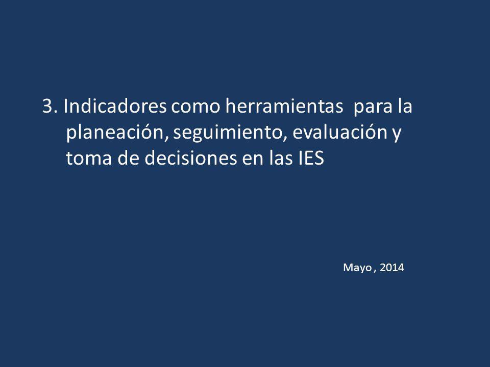 3. Indicadores como herramientas para la planeación, seguimiento, evaluación y toma de decisiones en las IES Mayo, 2014