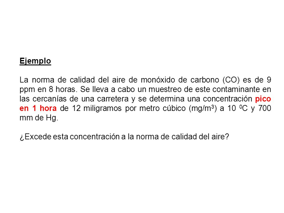 Ejemplo La norma de calidad del aire de monóxido de carbono (CO) es de 9 ppm en 8 horas. Se lleva a cabo un muestreo de este contaminante en las cerca