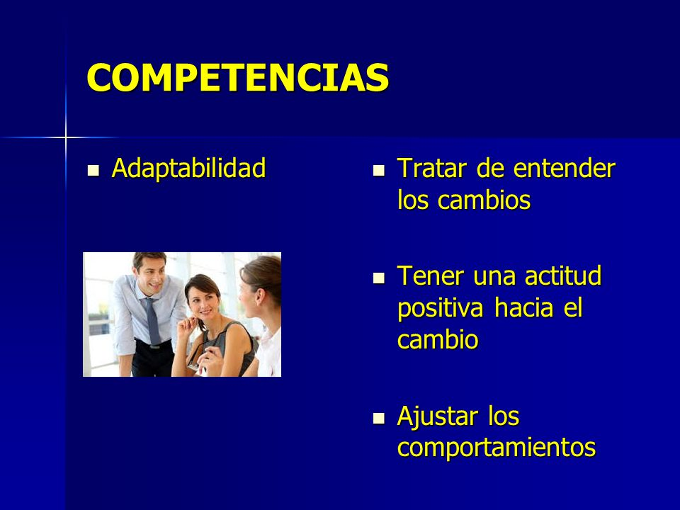 COMPETENCIAS Adaptabilidad Adaptabilidad Tratar de entender los cambios Tratar de entender los cambios Tener una actitud positiva hacia el cambio Tener una actitud positiva hacia el cambio Ajustar los comportamientos Ajustar los comportamientos