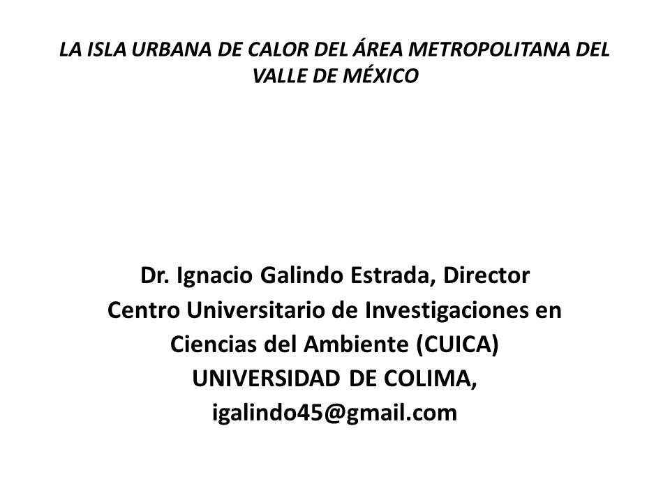 LA ISLA URBANA DE CALOR DEL ÁREA METROPOLITANA DEL VALLE DE MÉXICO Dr. Ignacio Galindo Estrada, Director Centro Universitario de Investigaciones en Ci
