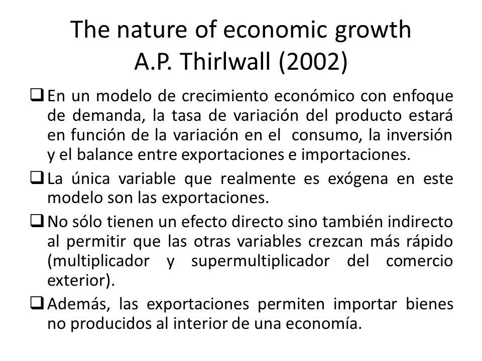 The nature of economic growth A.P. Thirlwall (2002) En un modelo de crecimiento económico con enfoque de demanda, la tasa de variación del producto es