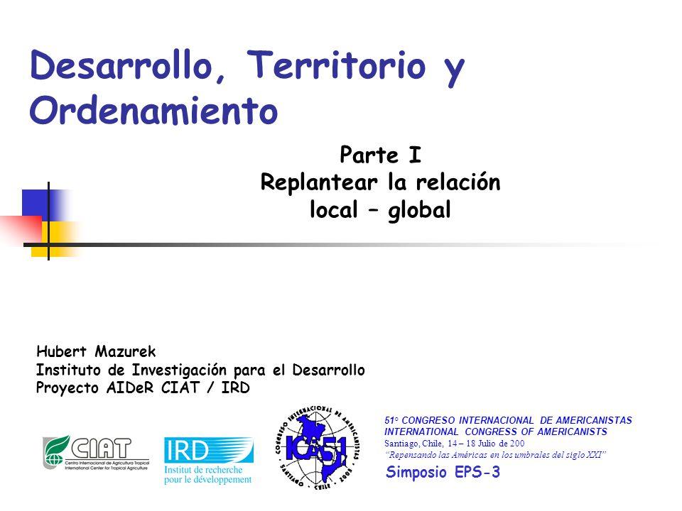 Desarrollo, Territorio y Ordenamiento Parte I Replantear la relación local – global Hubert Mazurek Instituto de Investigación para el Desarrollo Proye