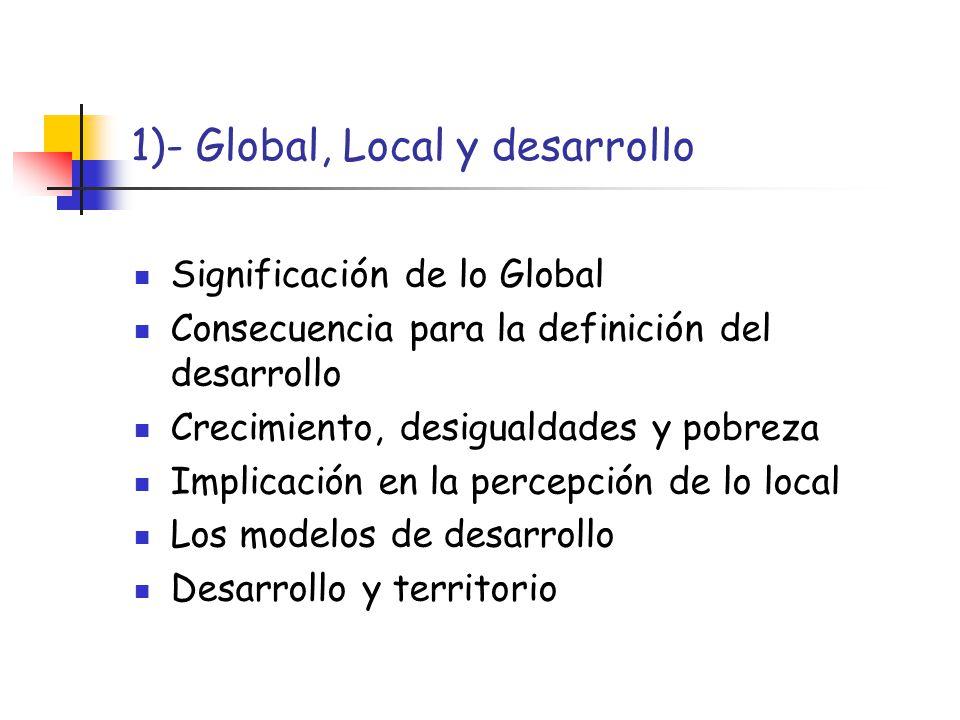 1)- Global, Local y desarrollo Significación de lo Global Consecuencia para la definición del desarrollo Crecimiento, desigualdades y pobreza Implicac