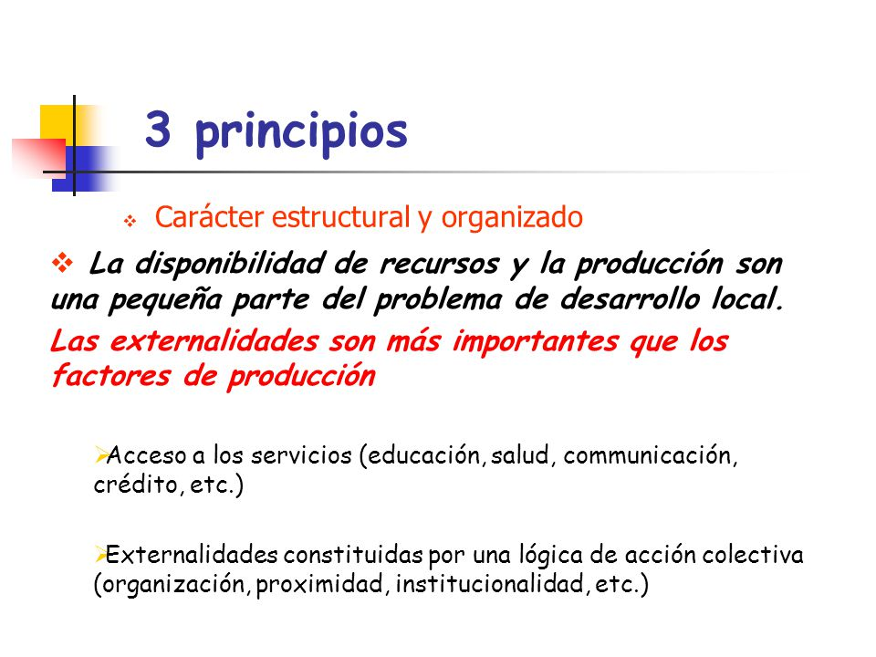 3 principios Carácter estructural y organizado La disponibilidad de recursos y la producción son una pequeña parte del problema de desarrollo local. L