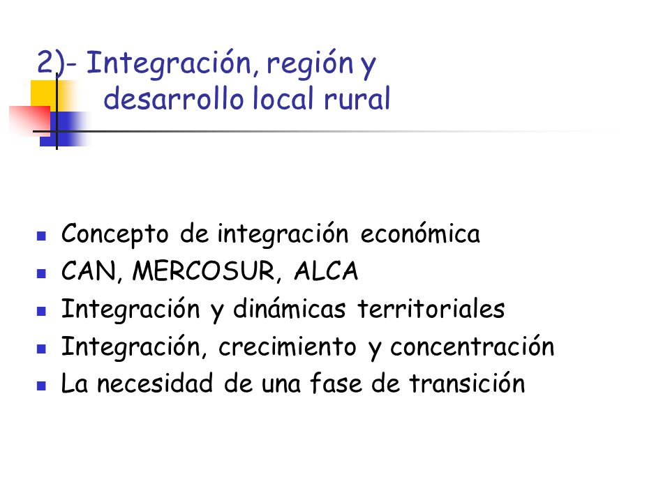 2)- Integración, región y desarrollo local rural Concepto de integración económica CAN, MERCOSUR, ALCA Integración y dinámicas territoriales Integraci