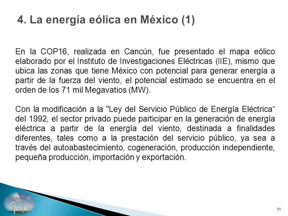 En la COP16, realizada en Cancún, fue presentado el mapa eólico elaborado por el Instituto de Investigaciones Eléctricas (IIE), mismo que ubica las zonas que tiene México con potencial para generar energía a partir de la fuerza del viento, el potencial estimado se encuentra en el orden de los 71 mil Megavatios (MW).