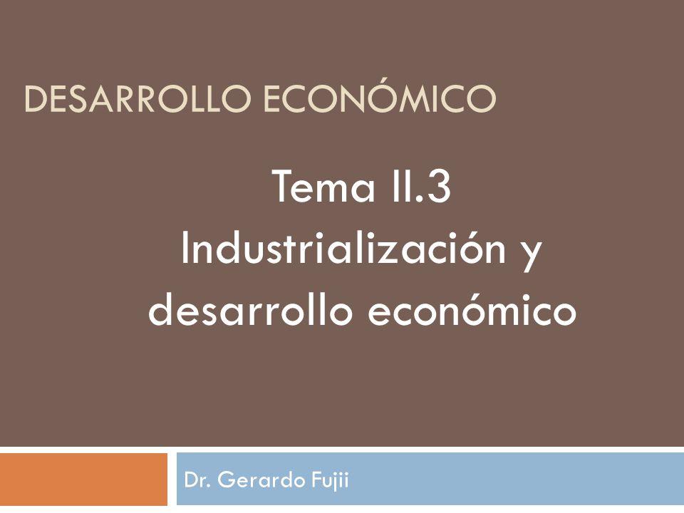 Dr. Gerardo Fujii DESARROLLO ECONÓMICO Tema II.3 Industrialización y desarrollo económico