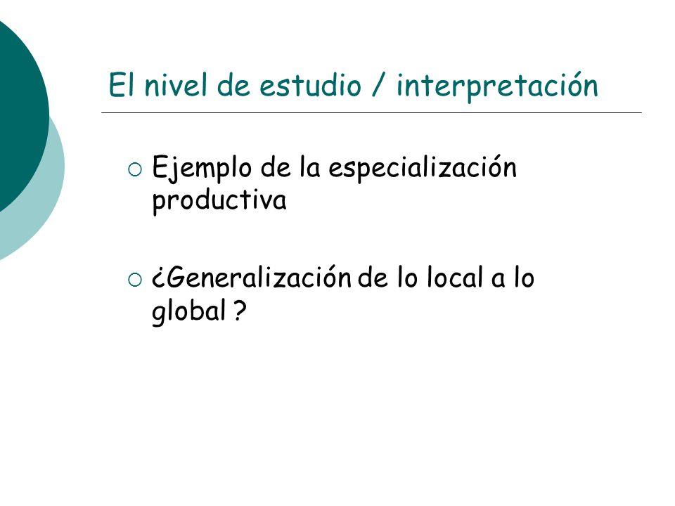 El nivel de estudio / interpretación Ejemplo de la especialización productiva ¿Generalización de lo local a lo global ?