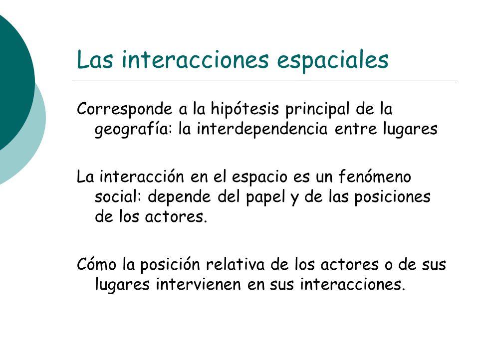Las interacciones espaciales Corresponde a la hipótesis principal de la geografía: la interdependencia entre lugares La interacción en el espacio es u