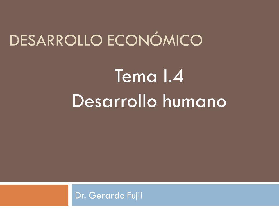 Dr. Gerardo Fujii DESARROLLO ECONÓMICO Tema I.4 Desarrollo humano