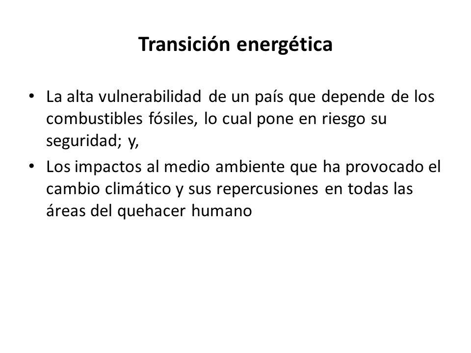 Transición energética La alta vulnerabilidad de un país que depende de los combustibles fósiles, lo cual pone en riesgo su seguridad; y, Los impactos