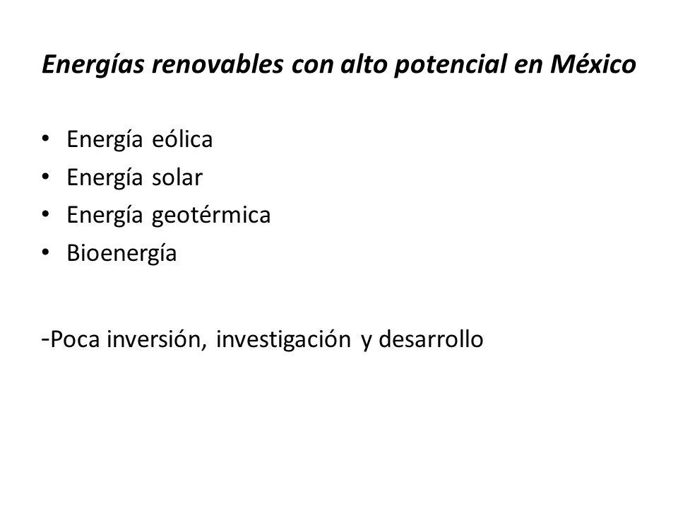 Energías renovables con alto potencial en México Energía eólica Energía solar Energía geotérmica Bioenergía - Poca inversión, investigación y desarrol