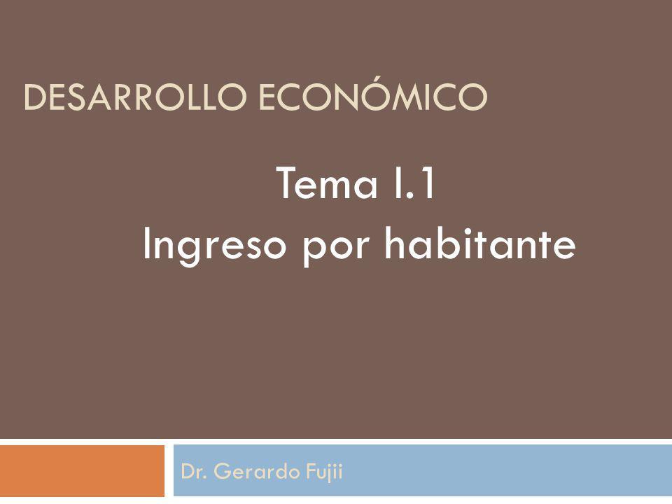 DESARROLLO ECONÓMICO Dr. Gerardo Fujii Tema I.1 Ingreso por habitante