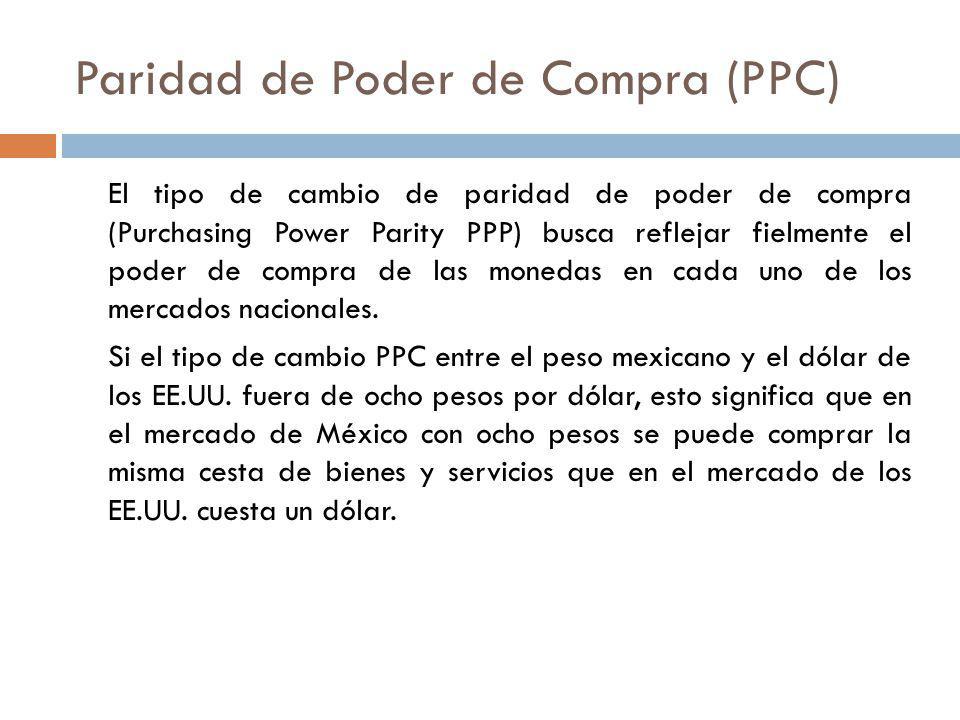 Paridad de Poder de Compra (PPC) El tipo de cambio de paridad de poder de compra (Purchasing Power Parity PPP) busca reflejar fielmente el poder de co