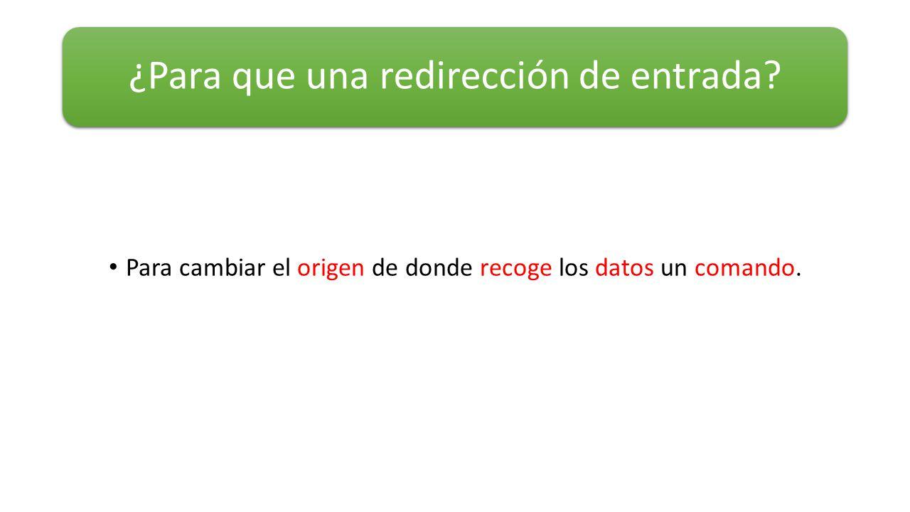 Para cambiar el origen de donde recoge los datos un comando. ¿Para que una redirección de entrada?