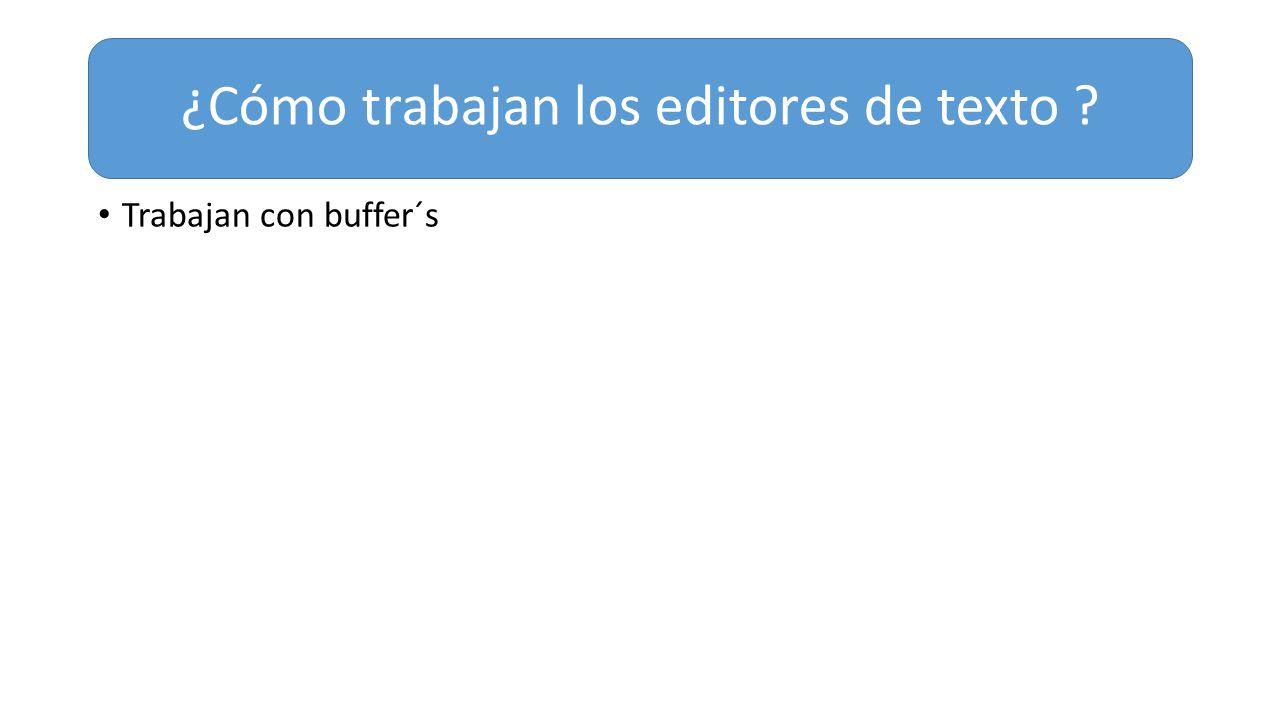 Trabajan con buffer´s ¿Cómo trabajan los editores de texto ?