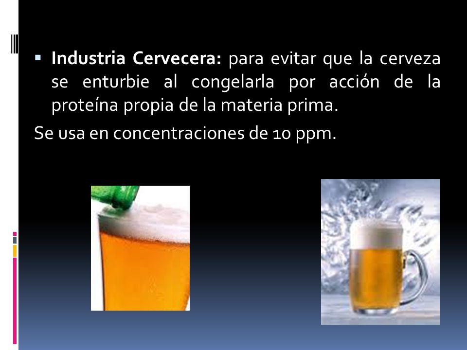 Industria Cervecera: para evitar que la cerveza se enturbie al congelarla por acción de la proteína propia de la materia prima. Se usa en concentracio