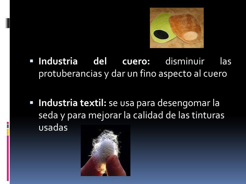 Industria del cuero: disminuir las protuberancias y dar un fino aspecto al cuero Industria textil: se usa para desengomar la seda y para mejorar la ca