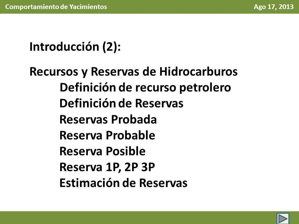Comportamiento de Yacimientos Ago 17, 2013 Definición de Reservas de hidrocarburos (Cont.) Las reservas son categorizadas de acuerdo con el nivel de certidumbre asociado a las estimaciones y pueden sub clasificarse en base a la madurez del proyecto y caracterizadas conforme a su estado de desarrollo y producción.