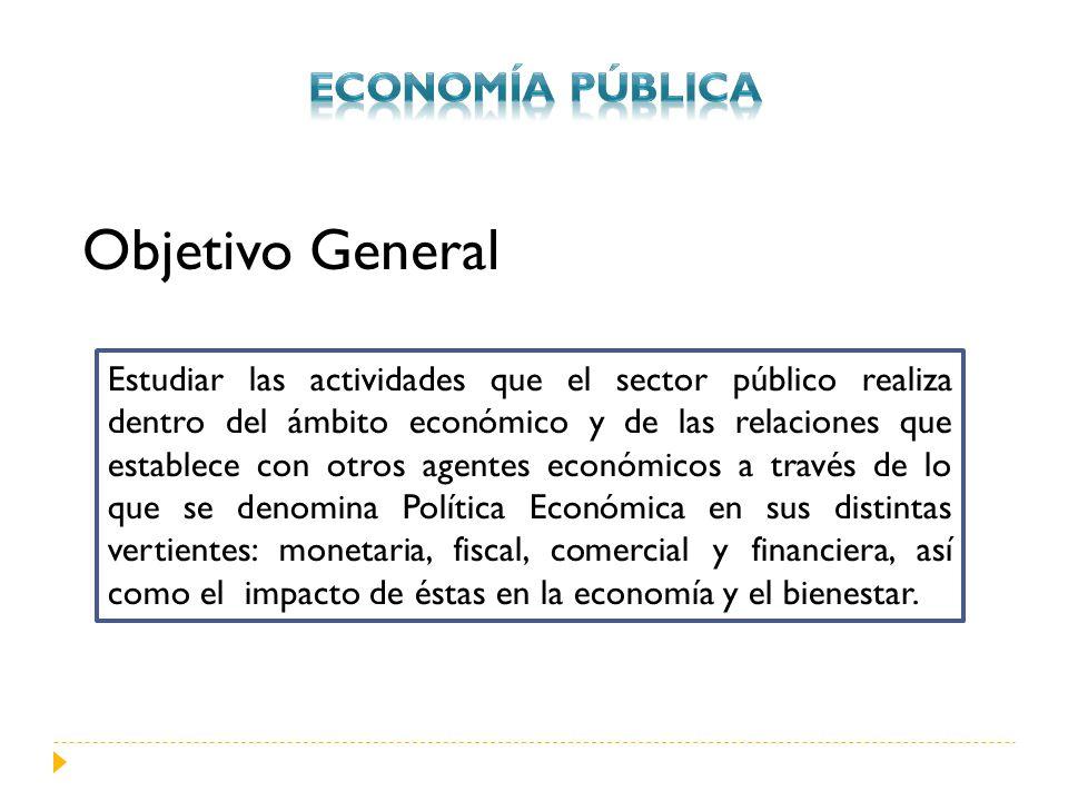 Objetivo General Estudiar las actividades que el sector público realiza dentro del ámbito económico y de las relaciones que establece con otros agente