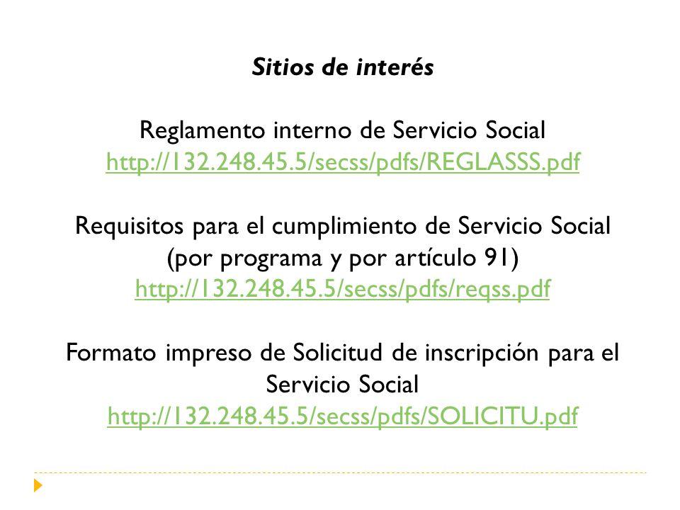 Sitios de interés Reglamento interno de Servicio Social http://132.248.45.5/secss/pdfs/REGLASSS.pdf Requisitos para el cumplimiento de Servicio Social