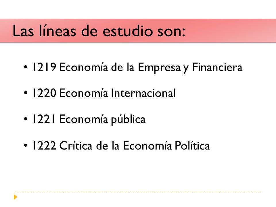 Las líneas de estudio son: 1219 Economía de la Empresa y Financiera 1220 Economía Internacional 1221 Economía pública 1222 Crítica de la Economía Polí