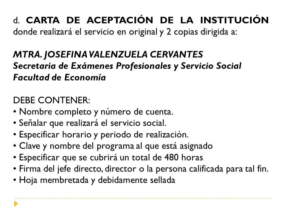 d. CARTA DE ACEPTACIÓN DE LA INSTITUCIÓN donde realizará el servicio en original y 2 copias dirigida a: MTRA. JOSEFINA VALENZUELA CERVANTES Secretaria