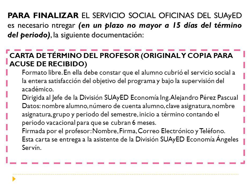 PARA FINALIZAR EL SERVICIO SOCIAL OFICINAS DEL SUAyED es necesario ntregar (en un plazo no mayor a 15 días del término del periodo), la siguiente docu