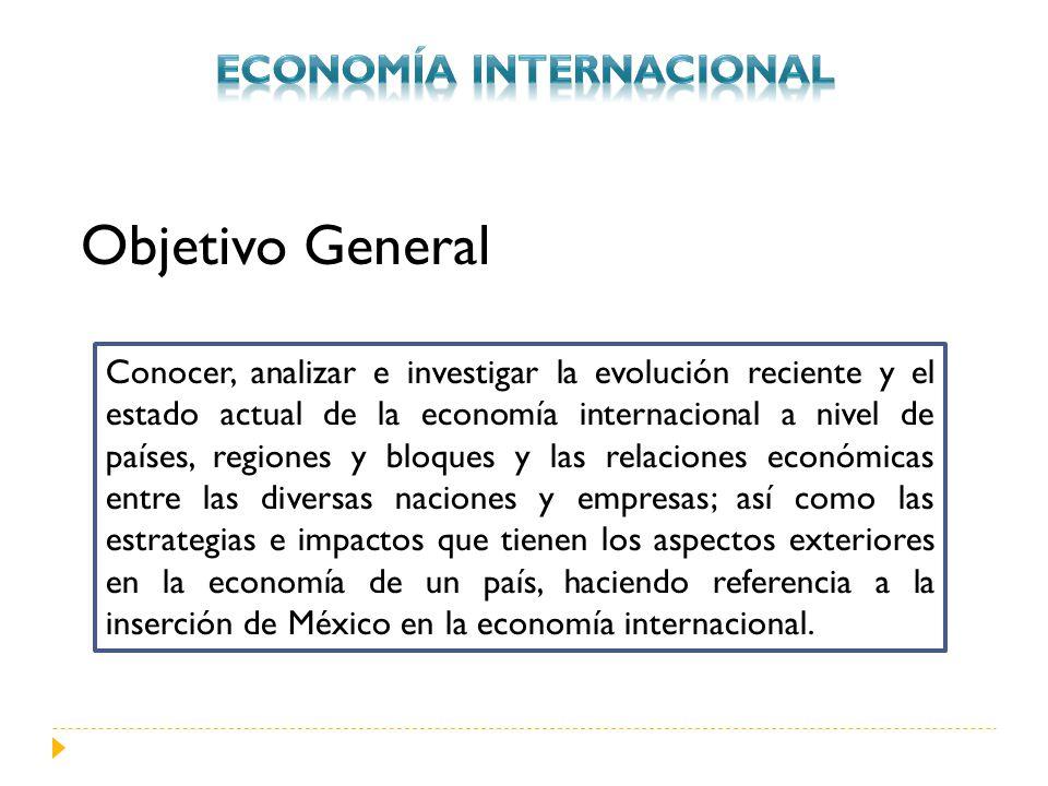 Objetivo General Conocer, analizar e investigar la evolución reciente y el estado actual de la economía internacional a nivel de países, regiones y bl