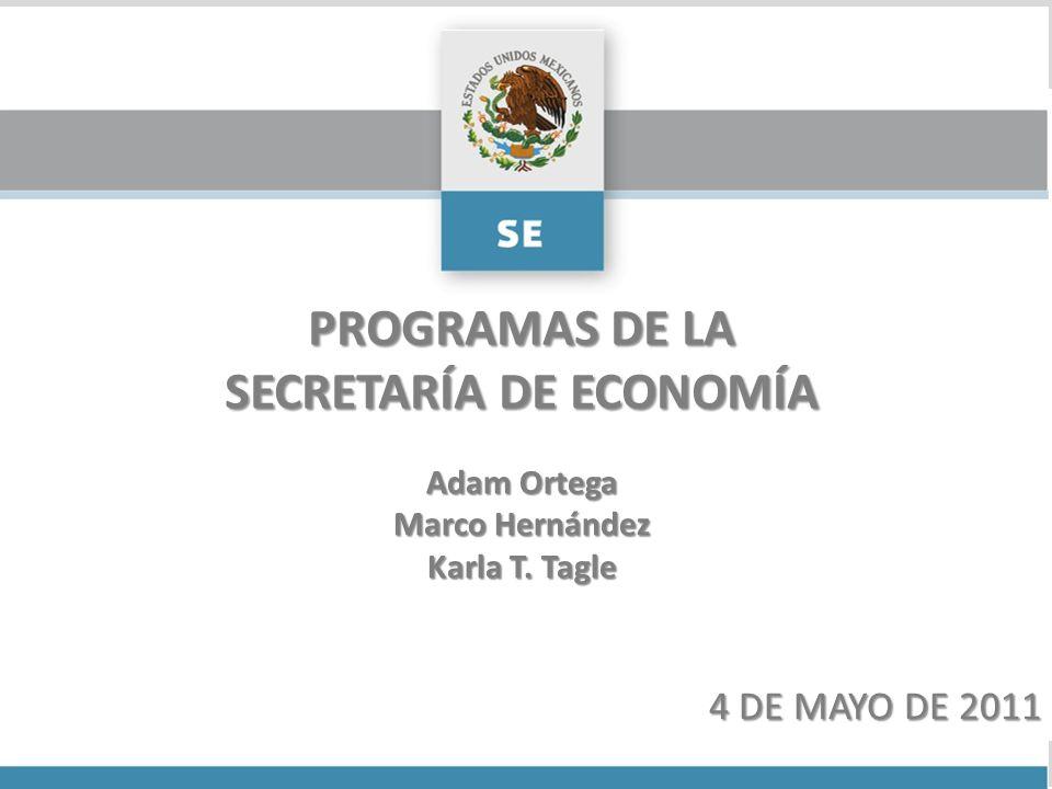 PROGRAMAS DE LA SECRETARÍA DE ECONOMÍA 4 DE MAYO DE 2011 Adam Ortega Marco Hernández Karla T. Tagle