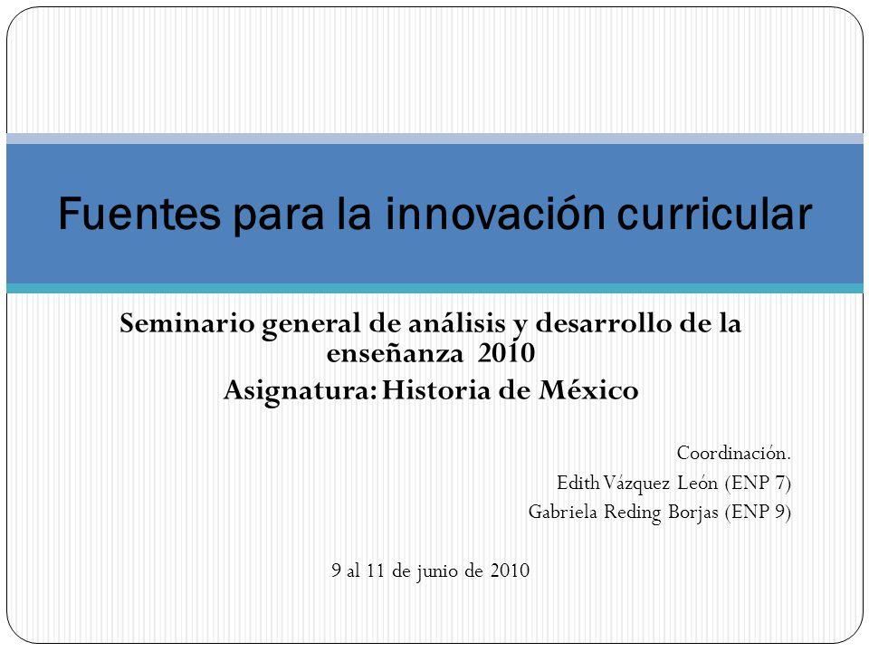 Seminario general de análisis y desarrollo de la enseñanza 2010 Asignatura: Historia de México Coordinación. Edith Vázquez León (ENP 7) Gabriela Redin