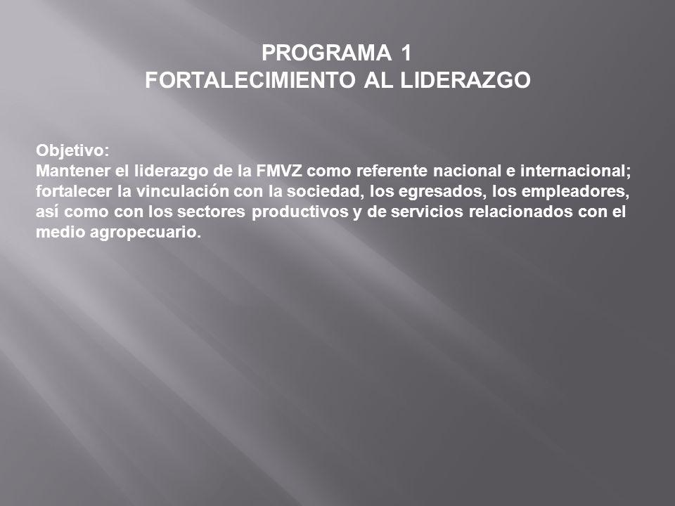 PROGRAMA 1 FORTALECIMIENTO AL LIDERAZGO Objetivo: Mantener el liderazgo de la FMVZ como referente nacional e internacional; fortalecer la vinculación