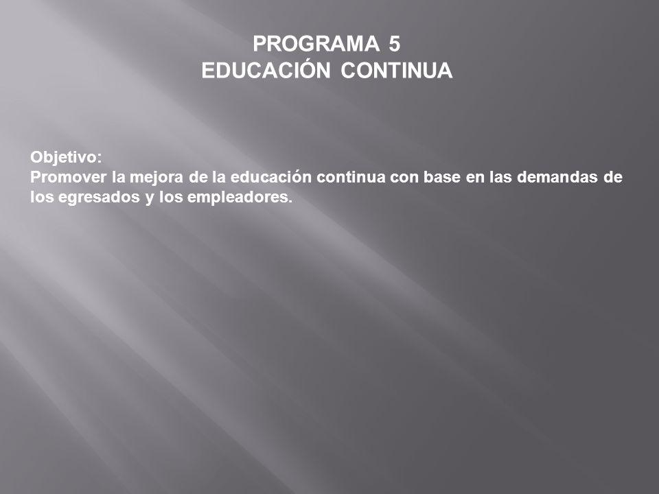 PROGRAMA 5 EDUCACIÓN CONTINUA Objetivo: Promover la mejora de la educación continua con base en las demandas de los egresados y los empleadores.