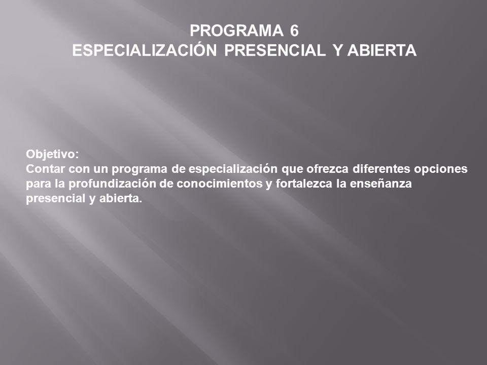 PROGRAMA 6 ESPECIALIZACIÓN PRESENCIAL Y ABIERTA Objetivo: Contar con un programa de especialización que ofrezca diferentes opciones para la profundiza