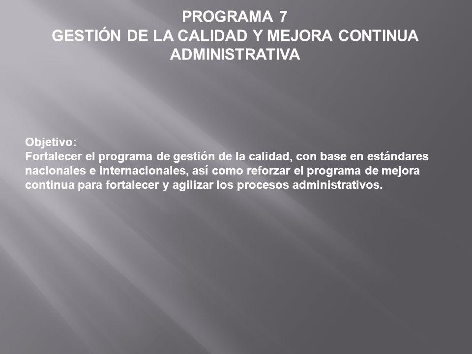 PROGRAMA 7 GESTIÓN DE LA CALIDAD Y MEJORA CONTINUA ADMINISTRATIVA Objetivo: Fortalecer el programa de gestión de la calidad, con base en estándares na