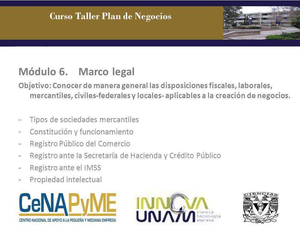 Módulo 6. Marco legal Objetivo: Conocer de manera general las disposiciones fiscales, laborales, mercantiles, civiles-federales y locales- aplicables