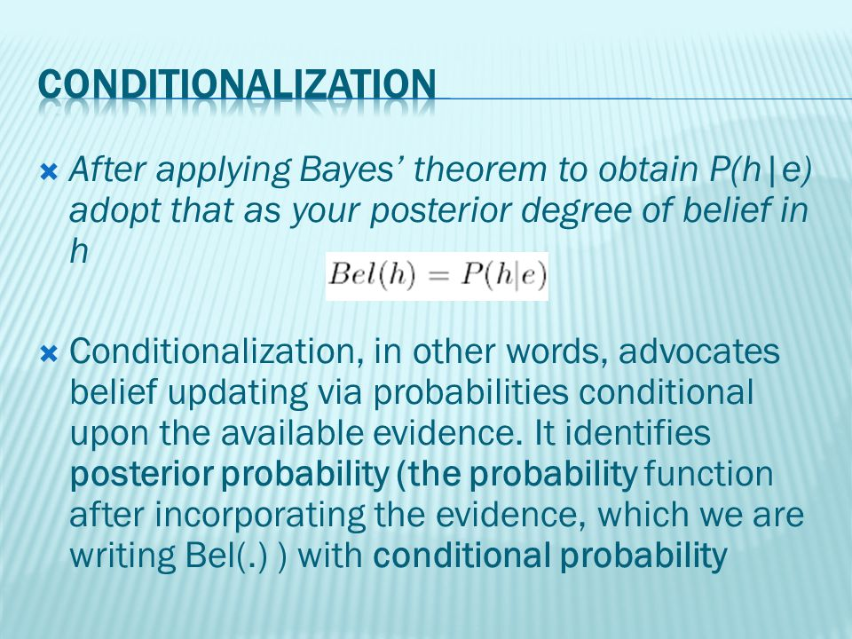 After applying Bayes theorem to obtain P(h|e) adopt that as your posterior degree of belief in h Conditionalization, in other words, advocates belief updating via probabilities conditional upon the available evidence.