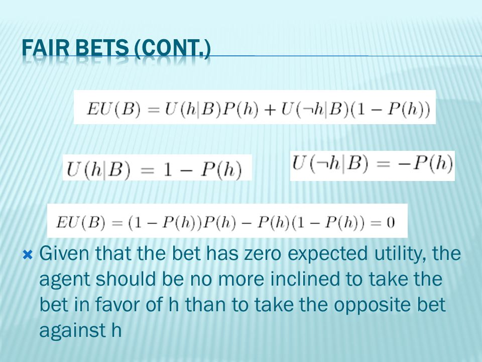 Given that the bet has zero expected utility, the agent should be no more inclined to take the bet in favor of h than to take the opposite bet against h