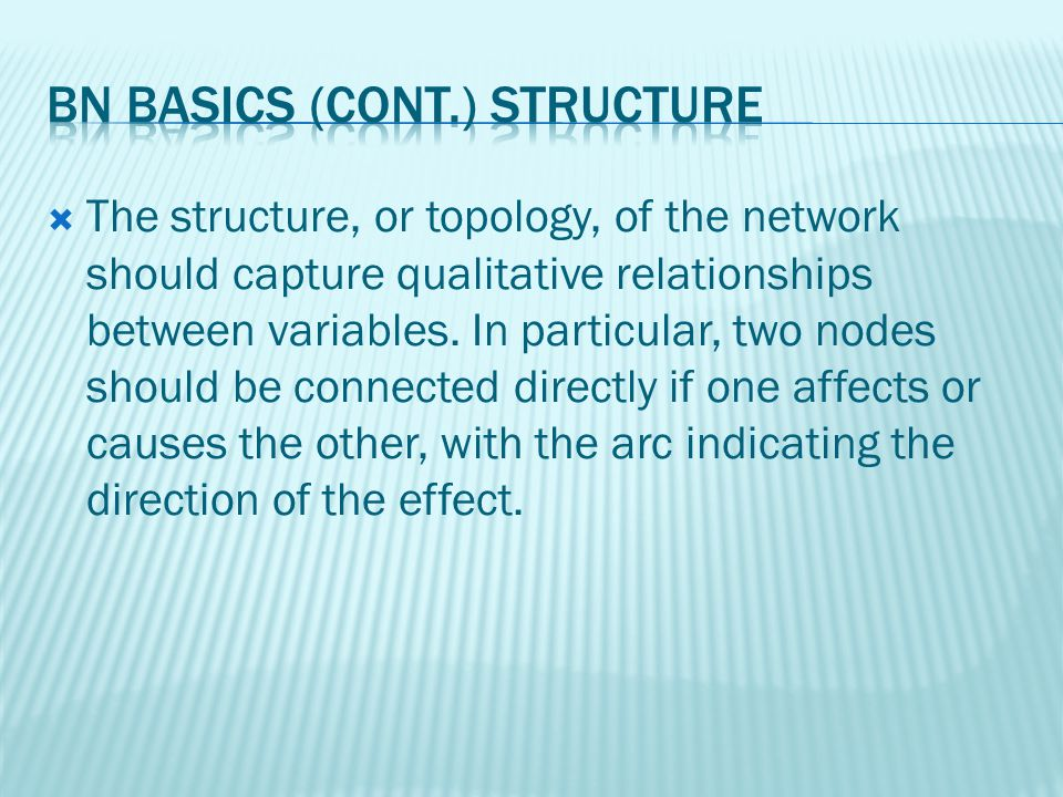 The structure, or topology, of the network should capture qualitative relationships between variables.