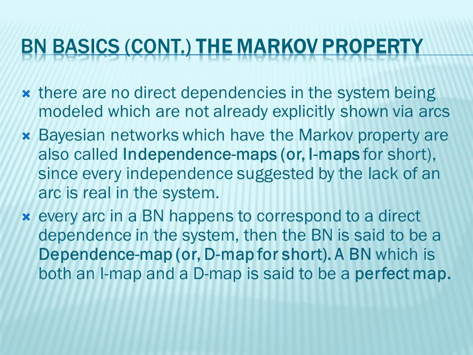 there are no direct dependencies in the system being modeled which are not already explicitly shown via arcs Bayesian networks which have the Markov property are also called Independence-maps (or, I-maps for short), since every independence suggested by the lack of an arc is real in the system.