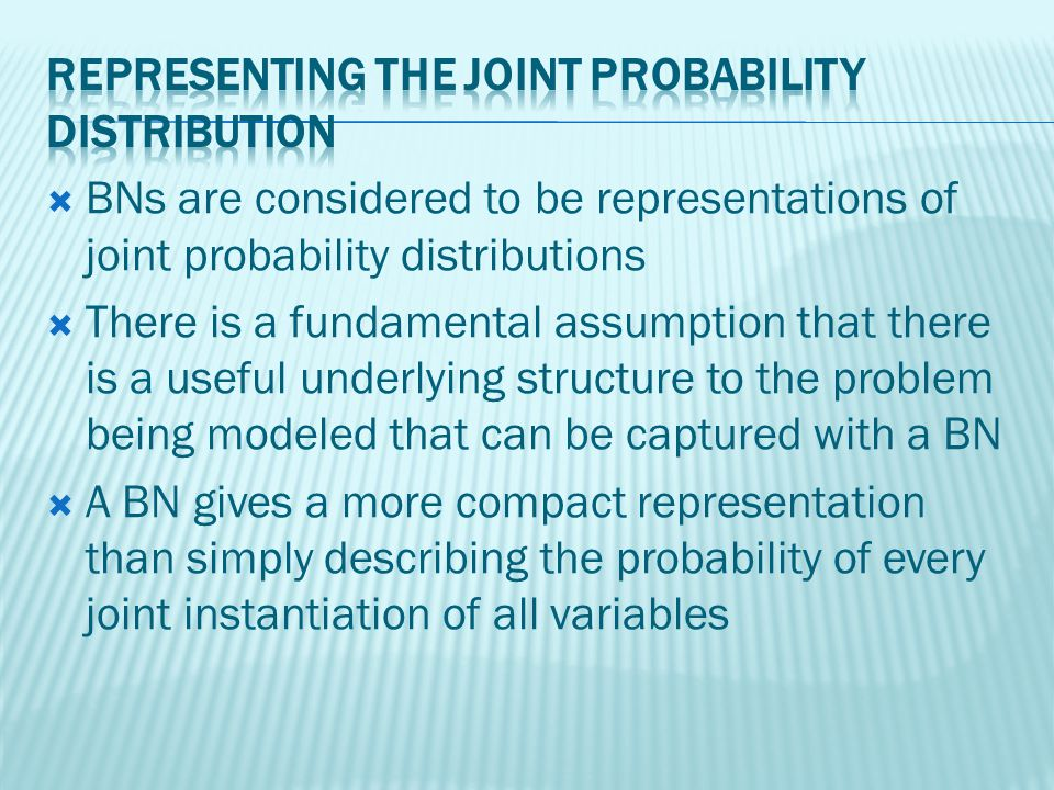 BNs are considered to be representations of joint probability distributions There is a fundamental assumption that there is a useful underlying structure to the problem being modeled that can be captured with a BN A BN gives a more compact representation than simply describing the probability of every joint instantiation of all variables
