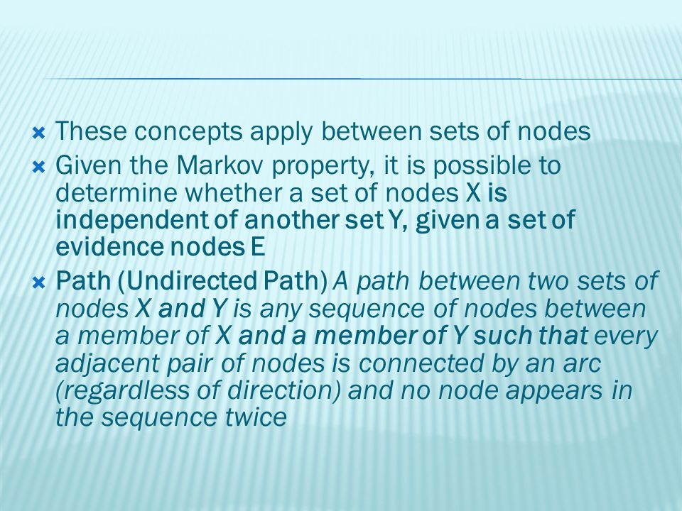 These concepts apply between sets of nodes Given the Markov property, it is possible to determine whether a set of nodes X is independent of another set Y, given a set of evidence nodes E Path (Undirected Path) A path between two sets of nodes X and Y is any sequence of nodes between a member of X and a member of Y such that every adjacent pair of nodes is connected by an arc (regardless of direction) and no node appears in the sequence twice