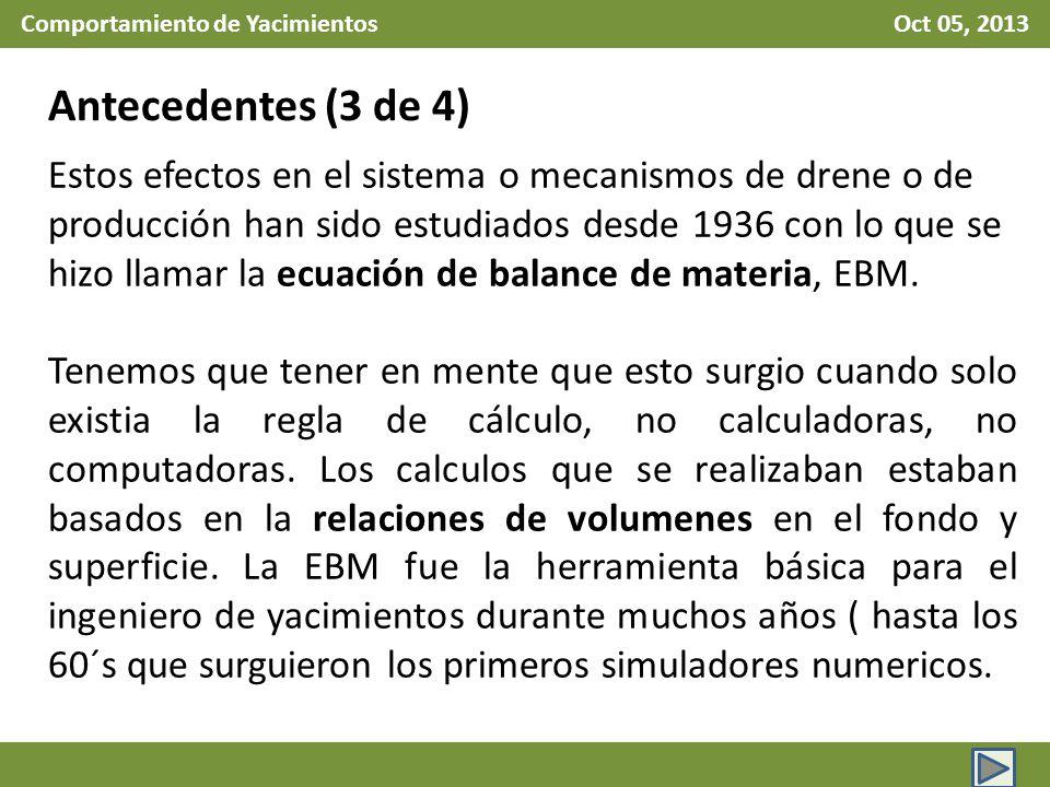 Comportamiento de Yacimientos Oct 05, 2013 Antecedentes (4 de 4) La EBM ha sido, es, y será usada, cuando la información que se disponga sea insuficiente para alimentar un modelo numérico que sea capaz de realizar pronósticos sensatos de producción.