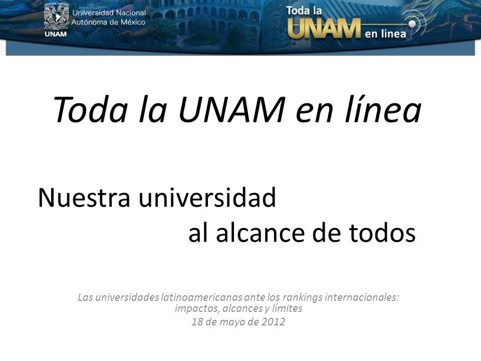 Toda la UNAM en línea Las universidades latinoamericanas ante los rankings internacionales: impactos, alcances y límites 18 de mayo de 2012 Nuestra universidad al alcance de todos